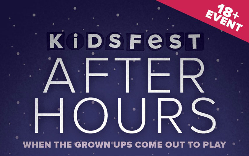 Kidsfest After Hours. When the grown ups come to play. 18+